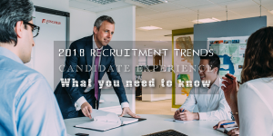 2018 RECRUITMENT TRENDS - CANDIDATE EXPERIENCE - WHAT YOU NEED TO KNOW
