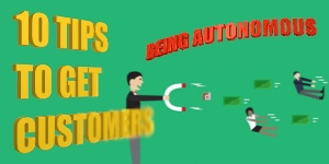 10 TIPS TO GET CUSTOMERS: BEING AUTONOMOUS
