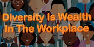 Diversity Is Wealth In The Workplace