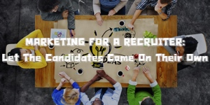 MARKETING FOR A RECRUITER: Let The Candidates Come On Their Own