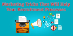 Marketing Tricks That Will Help Your Recruitment Processes