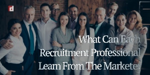 What Can Each Recruitment Professional Learn From The Marketer?