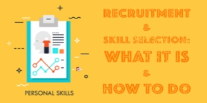 RECRUITMENT AND SKILL SELECTION: WHAT IT IS AND HOW TO DO