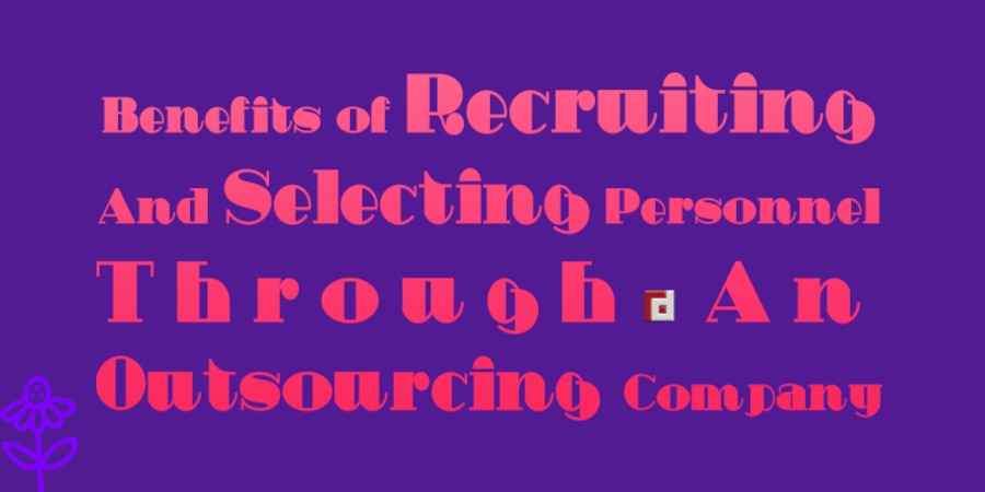 Benefits of Recruiting And Selecting Personnel Through An Outsourcing Company