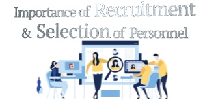 Importance of recruitment and selection of personnel