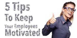 5 Tips To Keep Your Employees Motivated