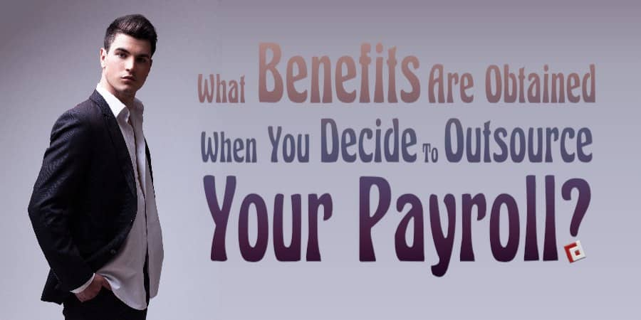 What benefits are obtained when you decide to outsource your payroll?