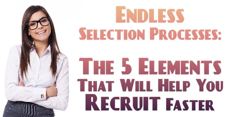 Endless Selection Processes: The 5 Elements That Will Help You Recruit Faster