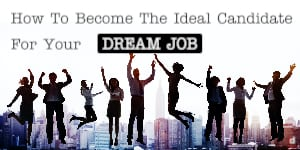 How To Become The Ideal Candidate For Your Dream Job