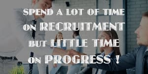 SPEND A LOT OF TIME ON RECRUITMENT BUT LITTLE TIME ON PROGRESS!